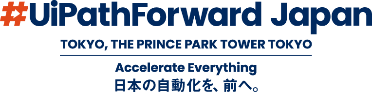 UiPath Forward Japan TOKYO, THE PRINCE PARK TOWER TOKYO Accelerate Everything 日本の自動化を、前へ。